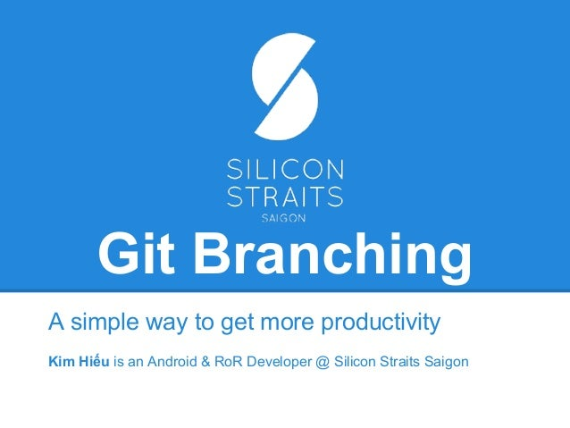 Git Branching A simple way to get more productivity Kim Hiếu is an Android & RoR Developer @ Silicon Straits Saigon