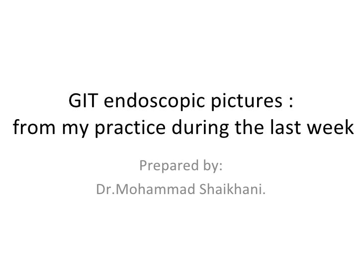 GIT endoscopic pictures :  from my practice during the last week Prepared by: Dr.Mohammad Shaikhani.