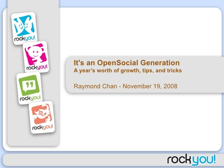 It's an OpenSocial Generation A year's worth of growth, tips, and tricks Raymond Chan - November 19, 2008
