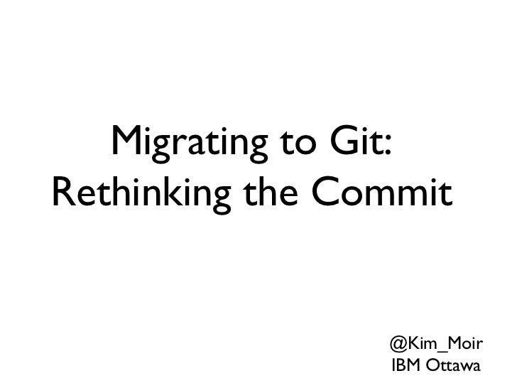 <ul>@Kim_Moir IBM Ottawa </ul><ul>Migrating to Git: Rethinking the Commit </ul>