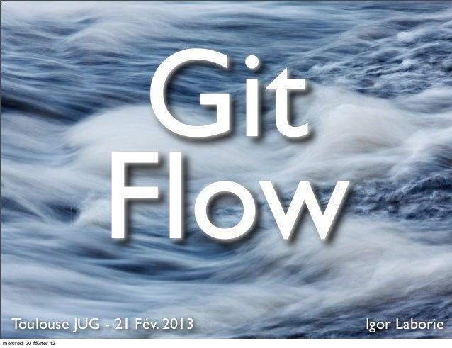 Git                         Flow   Toulouse JUG - 21 Fév. 2013   Igor Laboriemercredi 20 février 13