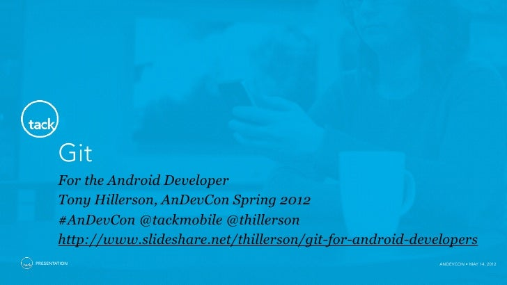 Git        For the Android Developer        Tony Hillerson, AnDevCon Spring 2012        #AnDevCon @tackmobile @thillerson ...