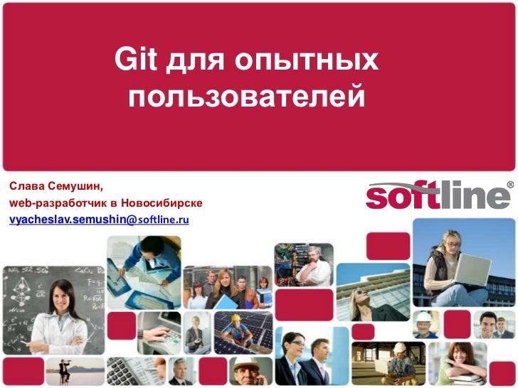 Git для опытных пользователей<br />Слава Семушин,<br />web-разработчик в Новосибирске<br />vyacheslav.semushin@softline.ru...