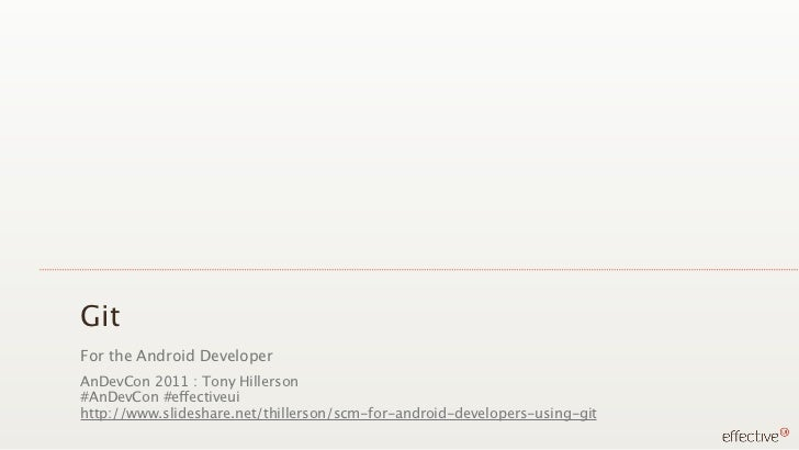 GitFor the Android DeveloperAnDevCon 2011 : Tony Hillerson#AnDevCon #effectiveuihttp://www.slideshare.net/thillerson/scm-f...