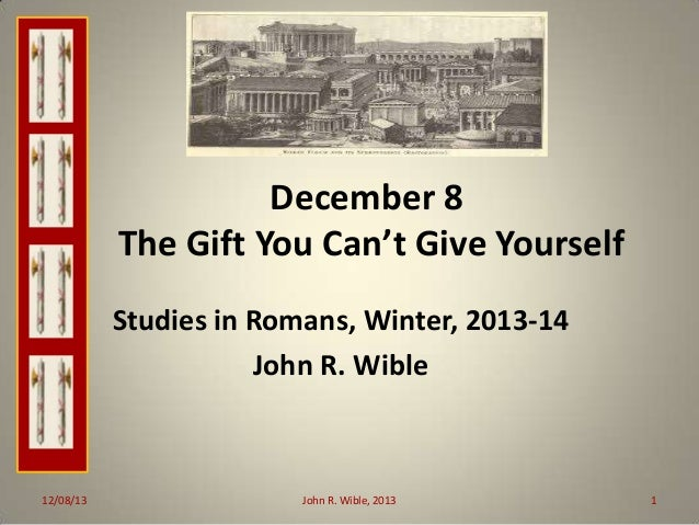 December 8 The Gift You Can't Give Yourself Studies in Romans, Winter, 2013-14 John R. Wible  12/08/13  John R. Wible, 201...