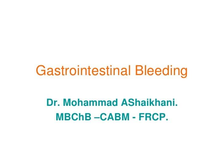 Gastrointestinal Bleeding   Dr. Mohammad AShaikhani.    MBChB –CABM - FRCP.