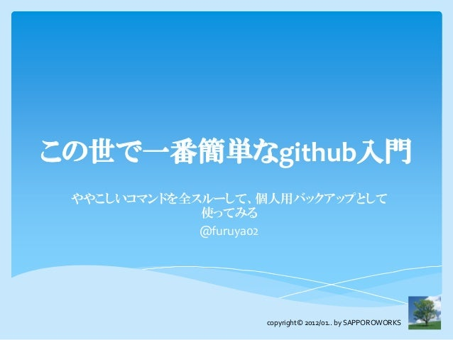 この世で一番簡単なgithub入門 ややこしいコマンドを全スルーして、個人用バックアップとして             使ってみる             @furuya02                  copyright© 2012/0...
