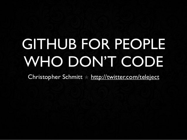 GITHUB FOR PEOPLE WHO DON'T CODE Christopher Schmitt ★ http://twitter.com/teleject