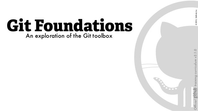 Git FoundationsAn exploration of the Git toolbox Officialtrainingcurriculumv3.1.0©2012,GitHub,Inc.