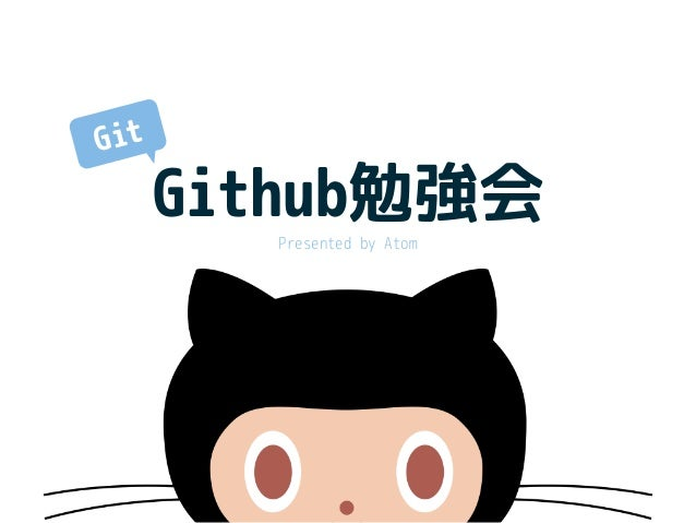 Github勉強会 Presented by Atom Git