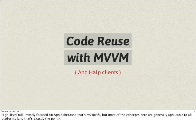 ( And Halp clients )Code Reusewith MVVM1Dienstag, 16. April 13High-level talk, mostly focused on Apple (because that's my ...