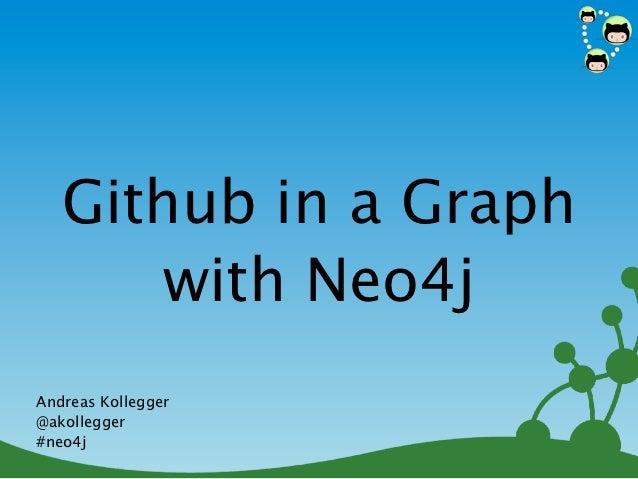 Github in a Graph      with Neo4jAndreas Kollegger@akollegger#neo4j                    1