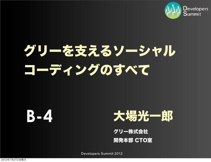 グリーを支えるソーシャル           コーディングのすべて            B-4                    大場光一郎                                   グリー株式会社       ...