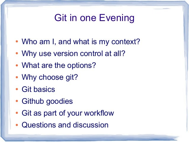Git in one Evening● Who am I, and what is my context?● Why use version control at all?● What are the options?● Why choose ...