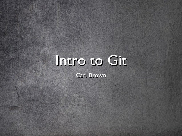 Intro to GitIntro to Git Carl BrownCarl Brown