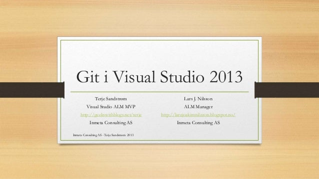 Git i Visual Studio 2013 Terje Sandstrøm Visual Studio ALM MVP http://geekswithblogs.net/terje Inmeta Consulting AS Inmeta...