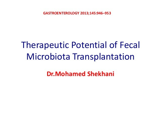 GASTROENTEROLOGY 2013;145:946–953  Therapeutic Potential of Fecal Microbiota Transplantation Dr.Mohamed Shekhani