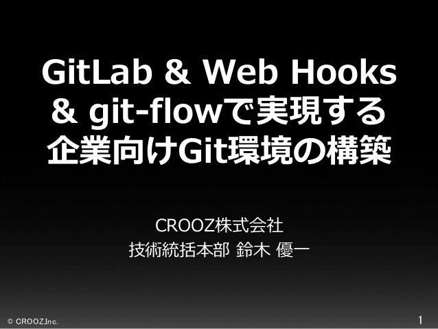 GitLab & Web Hooks & git-flowで実現する 企業向けGit環境の構築 CROOZ株式会社 技術統括本部 鈴木 優一  © CROOZ,Inc.  1
