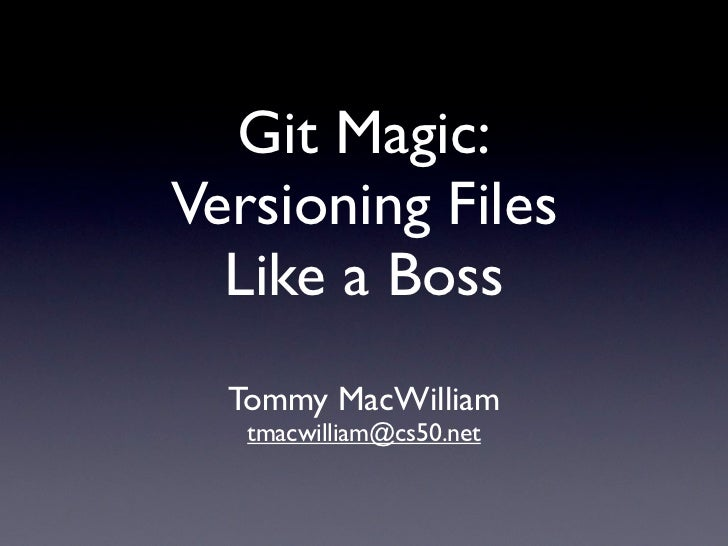 Git Magic:Versioning Files  Like a Boss  Tommy MacWilliam   tmacwilliam@cs50.net