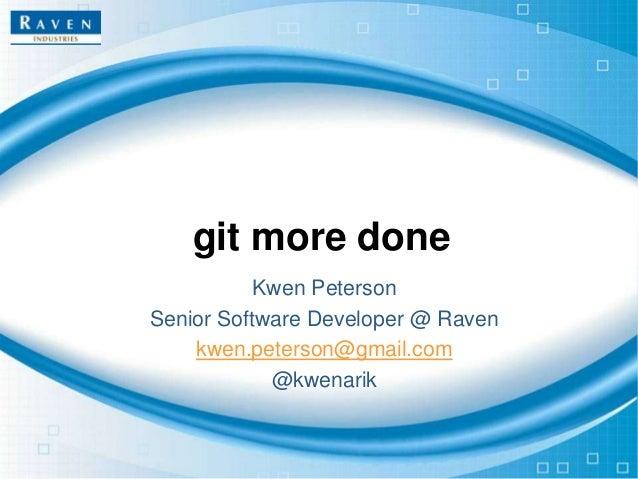 git more done Kwen Peterson Senior Software Developer @ Raven kwen.peterson@gmail.com @kwenarik
