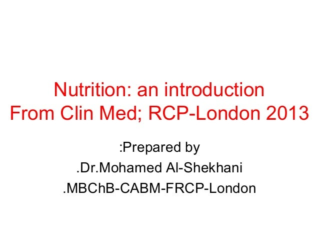Nutrition: an introductionFrom Clin Med; RCP-London 2013             :Prepared by       .Dr.Mohamed Al-Shekhani     .MBChB...