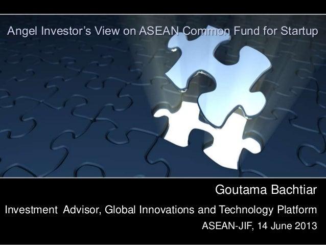 Goutama Bachtiar Investment Advisor, Global Innovations and Technology Platform ASEAN-JIF, 14 June 2013 Angel Investor's V...