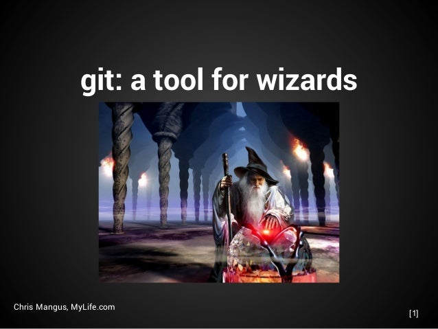 git: a tool for wizards Chris Mangus, MyLife.com [1]