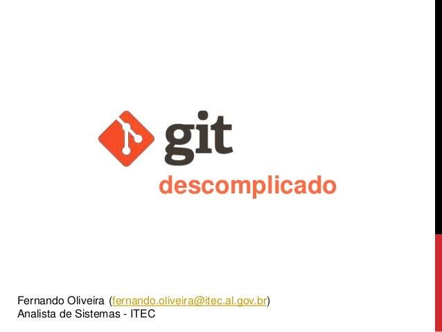 Fernando Oliveira (fernando.oliveira@itec.al.gov.br) Analista de Sistemas - ITEC descomplicado
