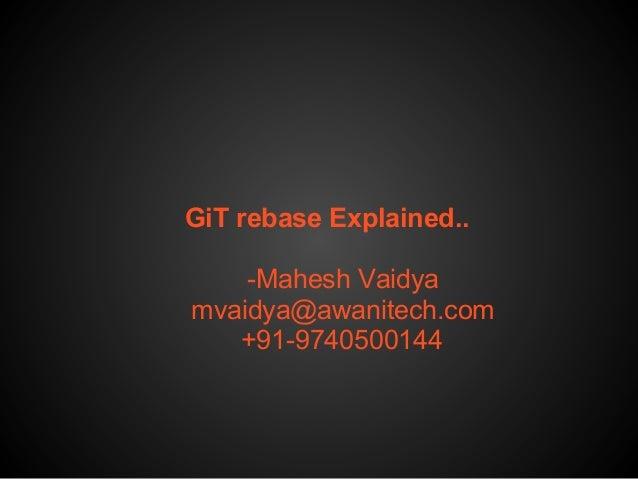 GiT rebase Explained.. -Mahesh Vaidya mvaidya@awanitech.com +91-9740500144