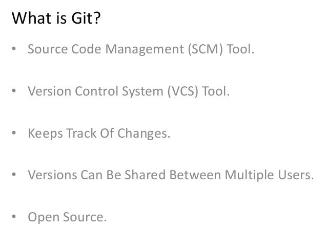 What is Git? • Source Code Management (SCM) Tool. • Version Control System (VCS) Tool. • Keeps Track Of Changes. • Version...