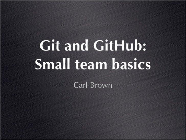 Git and GitHub:Small team basics     Carl Brown