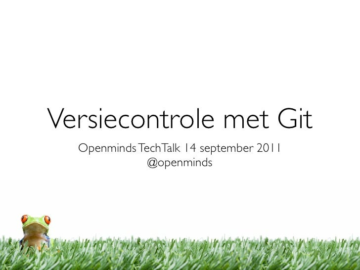 Versiecontrole met Git  Openminds TechTalk 14 september 2011              @openminds