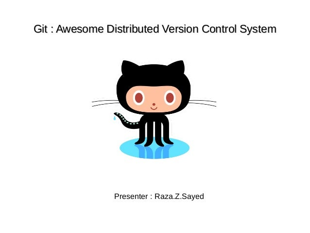Git : Awesome Distributed Version Control SystemGit : Awesome Distributed Version Control SystemPresenter : Raza.Z.Sayed