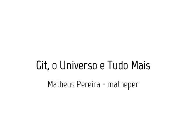Git, o Universo e Tudo Mais  Matheus Pereira - matheper