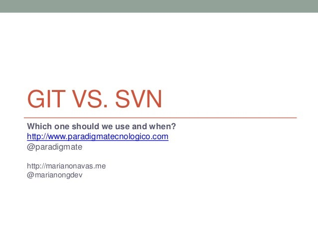 GIT VS. SVNWhich one should we use and when?http://www.paradigmatecnologico.com@paradigmatehttp://marianonavas.me@marianon...