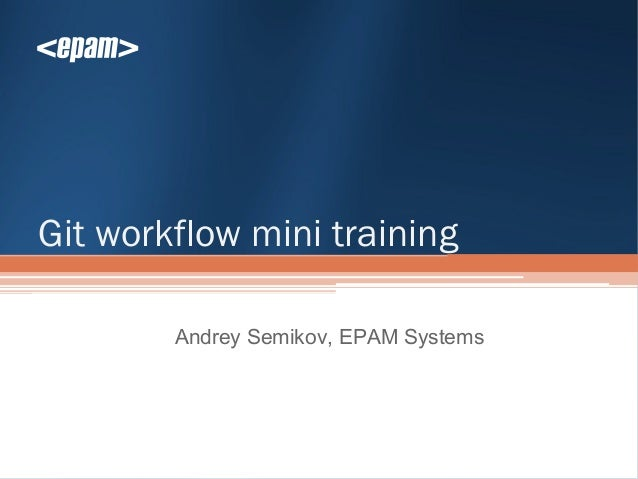 Git workflow mini training        Andrey Semikov, EPAM Systems