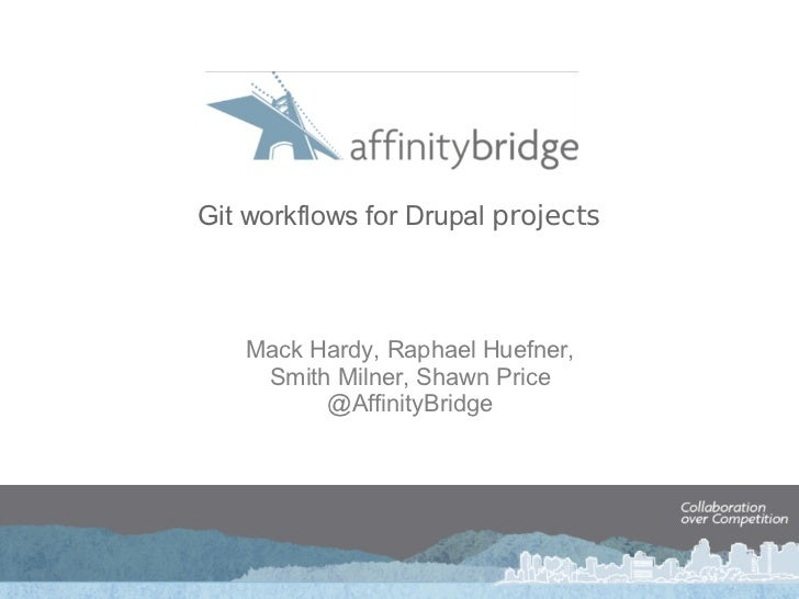 Git workflows for Drupal  projects Mack Hardy, Raphael Huefner, Smith Milner, Shawn Price @AffinityBridge