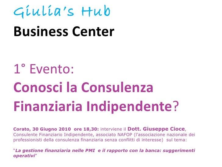 Giulia's Hub  Business Center  1° Evento:  Conosci la Consulenza  Finanziaria   Indipendente ?    Corato, 30 Giugno 2010  ...