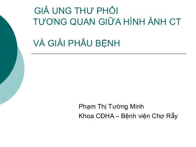 GIẢ UNG THƯ PHỔI TƯƠNG QUAN GIỮA HÌNH ẢNH CT VÀ GIẢI PHẪU BỆNH Phạm Thị Tường Minh Khoa CĐHA – Bệnh viện Chợ Rẫy