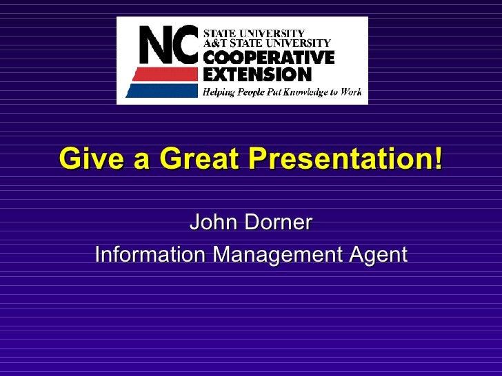 Give a Great Presentation! John Dorner Information Management Agent