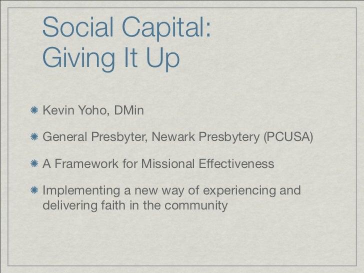 Social Capital: Giving It Up Kevin Yoho, DMin  General Presbyter, Newark Presbytery (PCUSA)  A Framework for Missional Eff...