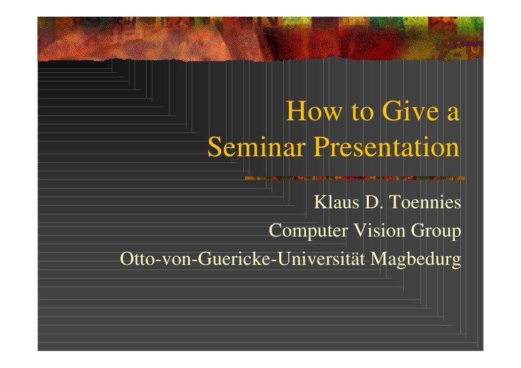 How to Give a          Seminar Presentation                       Klaus D. Toennies                  Computer Vision Group...