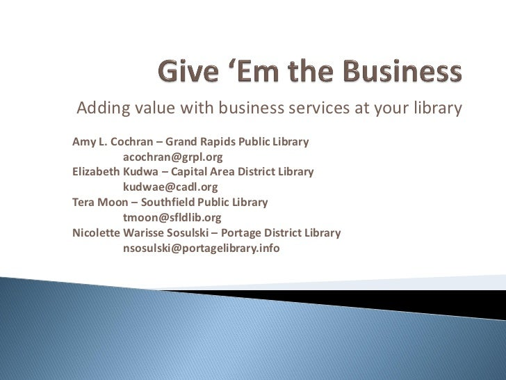 Adding value with business services at your libraryAmy L. Cochran – Grand Rapids Public Library          acochran@grpl.org...