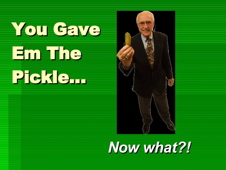 You Give 'Em the Pickle... Now What?