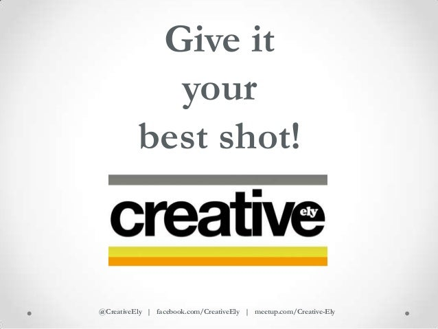 Give it            your          best shot!@CreativeEly | facebook.com/CreativeEly | meetup.com/Creative-Ely
