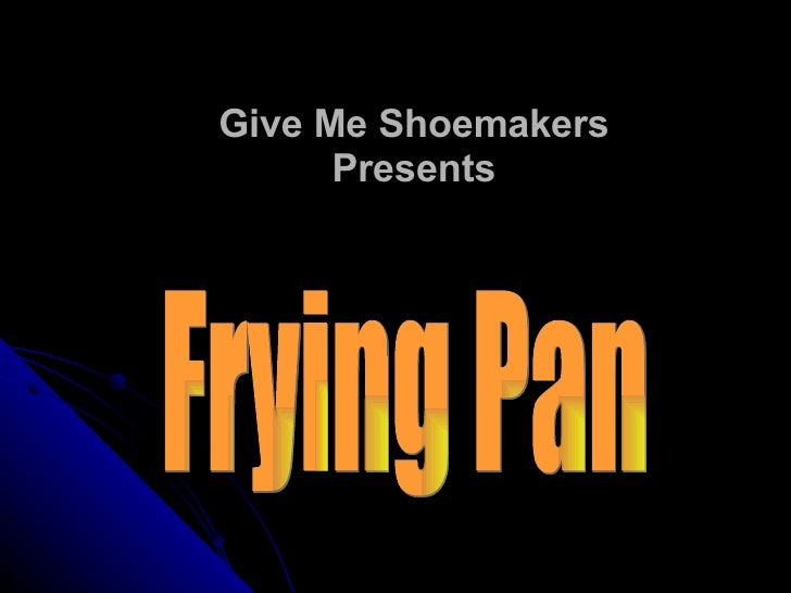 Give Me Shoemakers Presents Frying Pan