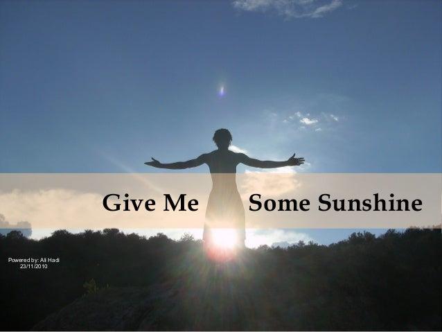 Give Me Some Sunshine Powered by: Ali Hadi 23/11/2010