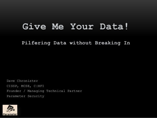 Give Me Your Data! Pilfering Data without Breaking In Dave Chronister CISSP, MCSE, C|HFI Founder / Managing Technical Part...