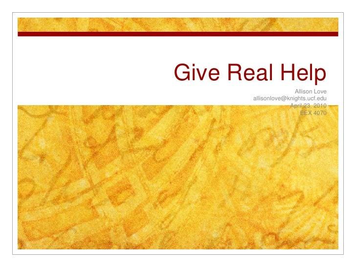 Give Real Help<br />Allison Love<br />allisonlove@knights.ucf.edu<br />April 23, 2010<br />EEX 4070<br />