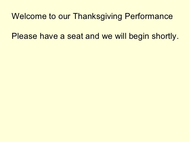 Welcome to our Thanksgiving PerformancePlease have a seat and we will begin shortly.
